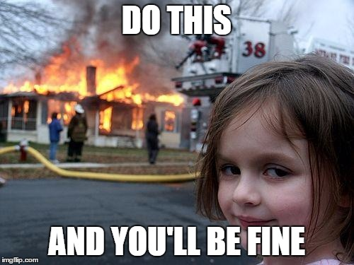 Disaster Girl Meme | DO THIS AND YOU'LL BE FINE | image tagged in memes,disaster girl | made w/ Imgflip meme maker