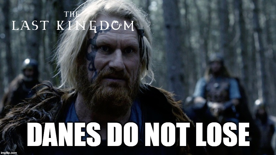Saying from where I'm partly from... | DANES DO NOT LOSE | image tagged in memes,danes,the last kingdom | made w/ Imgflip meme maker