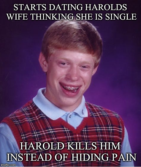 Bad Luck Brian Meme | STARTS DATING HAROLDS WIFE THINKING SHE IS SINGLE HAROLD KILLS HIM INSTEAD OF HIDING PAIN | image tagged in memes,bad luck brian | made w/ Imgflip meme maker