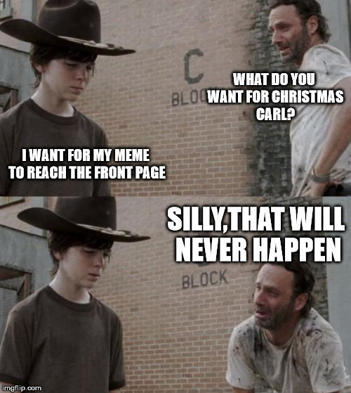 Rick and Carl Meme | WHAT DO YOU WANT FOR CHRISTMAS CARL? I WANT FOR MY MEME TO REACH THE FRONT PAGE SILLY,THAT WILL NEVER HAPPEN | image tagged in memes,rick and carl | made w/ Imgflip meme maker