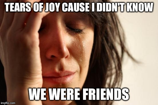First World Problems Meme | TEARS OF JOY CAUSE I DIDN'T KNOW WE WERE FRIENDS | image tagged in memes,first world problems | made w/ Imgflip meme maker
