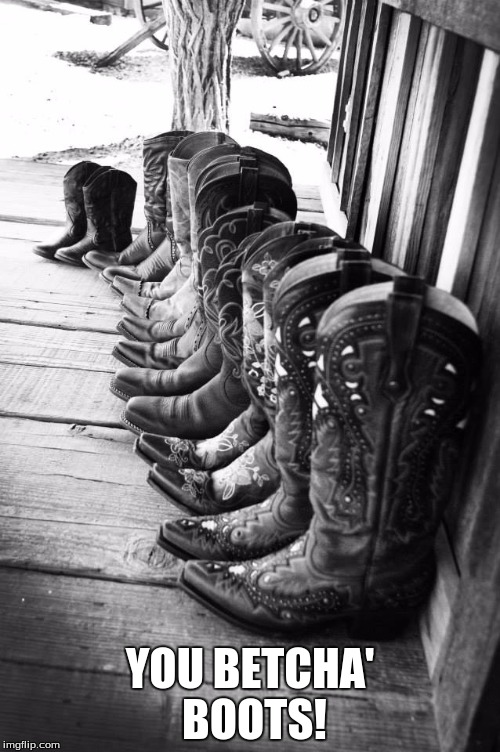 You betcha' boots! |  YOU BETCHA' BOOTS! | image tagged in boots,western | made w/ Imgflip meme maker