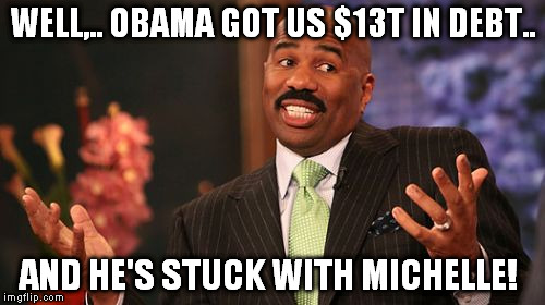 Steve Harvey Meme | WELL,.. OBAMA GOT US $13T IN DEBT.. AND HE'S STUCK WITH MICHELLE! | image tagged in memes,steve harvey | made w/ Imgflip meme maker