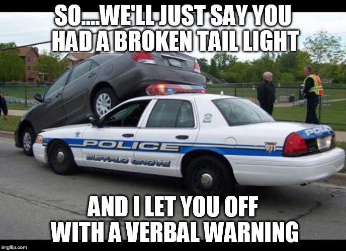 Police Brutality  | SO....WE'LL JUST SAY YOU HAD A BROKEN TAIL LIGHT AND I LET YOU OFF WITH A VERBAL WARNING | image tagged in police,police car,crash,no brakes | made w/ Imgflip meme maker