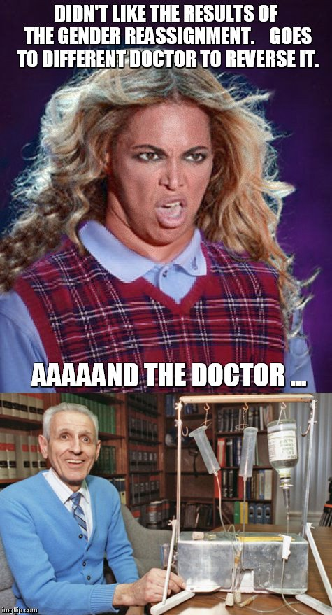 Bad Luck Beyonce |  DIDN'T LIKE THE RESULTS OF THE GENDER REASSIGNMENT.    GOES TO DIFFERENT DOCTOR TO REVERSE IT. AAAAAND THE DOCTOR ... | image tagged in bad luck beyonce | made w/ Imgflip meme maker