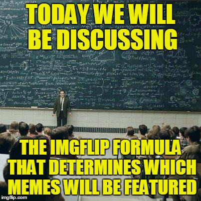 TODAY WE WILL BE DISCUSSING THE IMGFLIP FORMULA THAT DETERMINES WHICH MEMES WILL BE FEATURED | made w/ Imgflip meme maker