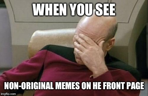 Captain Picard Facepalm Meme | WHEN YOU SEE NON-ORIGINAL MEMES ON HE FRONT PAGE | image tagged in memes,captain picard facepalm | made w/ Imgflip meme maker