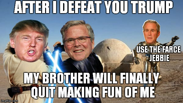 AFTER I DEFEAT YOU TRUMP MY BROTHER WILL FINALLY QUIT MAKING FUN OF ME USE THE FARCE JEBBIE | made w/ Imgflip meme maker