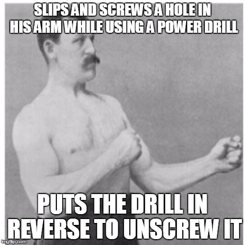 Overly Manly Man Meme | SLIPS AND SCREWS A HOLE IN HIS ARM WHILE USING A POWER DRILL PUTS THE DRILL IN REVERSE TO UNSCREW IT | image tagged in memes,overly manly man,AdviceAnimals | made w/ Imgflip meme maker
