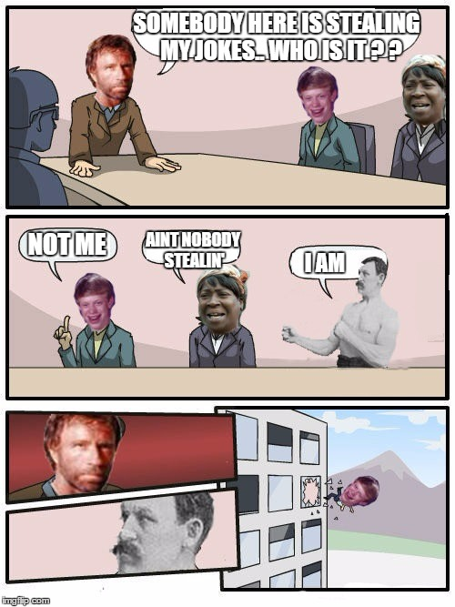 stealing chuck's jokes | SOMEBODY HERE IS STEALING MY JOKES.. WHO IS IT ? ? NOT ME AINT NOBODY STEALIN' I AM | image tagged in overly manly man,bad luck brian,chuck norris,aint nobody got time for that,boardroom meeting suggestion | made w/ Imgflip meme maker