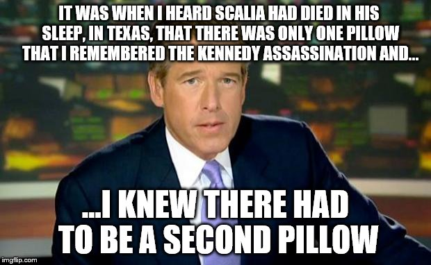 Brian Williams Was There | IT WAS WHEN I HEARD SCALIA HAD DIED IN HIS SLEEP, IN TEXAS, THAT THERE WAS ONLY ONE PILLOW THAT I REMEMBERED THE KENNEDY ASSASSINATION AND.. | image tagged in memes,brian williams was there,scalia,second,pillow,theory | made w/ Imgflip meme maker