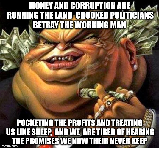 crooked politicians  |  MONEY AND CORRUPTION ARE RUNNING THE LAND  CROOKED POLITICIANS BETRAY THE WORKING MAN; POCKETING THE PROFITS AND TREATING US LIKE SHEEP,  AND WE  ARE TIRED OF HEARING THE PROMISES WE NOW THEIR NEVER KEEP | image tagged in capitalist criminal pig | made w/ Imgflip meme maker