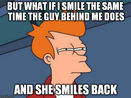 BUT WHAT IF I SMILE THE SAME TIME THE GUY BEHIND ME DOES AND SHE SMILES BACK | image tagged in memes,futurama fry | made w/ Imgflip meme maker