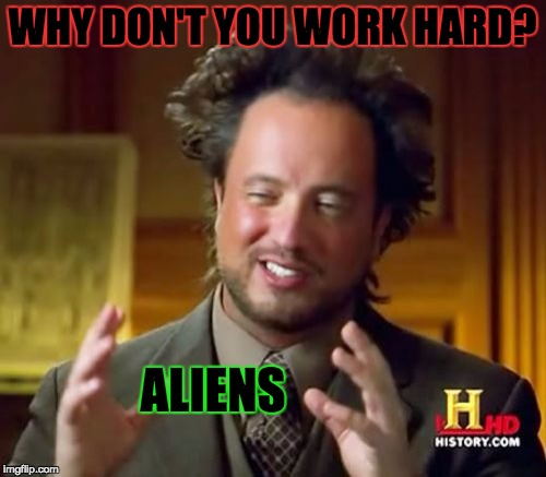 WHY DON'T YOU WORK HARD? ALIENS | image tagged in memes,ancient aliens | made w/ Imgflip meme maker