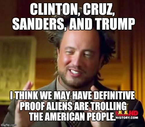 Trolling Aliens | CLINTON, CRUZ, SANDERS, AND TRUMP I THINK WE MAY HAVE DEFINITIVE PROOF ALIENS ARE TROLLING THE AMERICAN PEOPLE. | image tagged in memes,ancient aliens | made w/ Imgflip meme maker