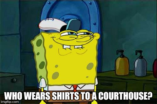 Dont You Squidward Meme | WHO WEARS SHIRTS TO A COURTHOUSE? | image tagged in memes,dont you squidward | made w/ Imgflip meme maker