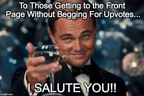 Leonardo Dicaprio Cheers | To Those Getting to the Front Page Without Begging For Upvotes... I SALUTE YOU!! | image tagged in memes,leonardo dicaprio cheers | made w/ Imgflip meme maker