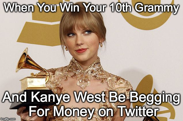 Take That Little Man! | When You Win Your 10th Grammy And Kanye West Be Begging For Money on Twitter | image tagged in taylor swift,kanye west | made w/ Imgflip meme maker