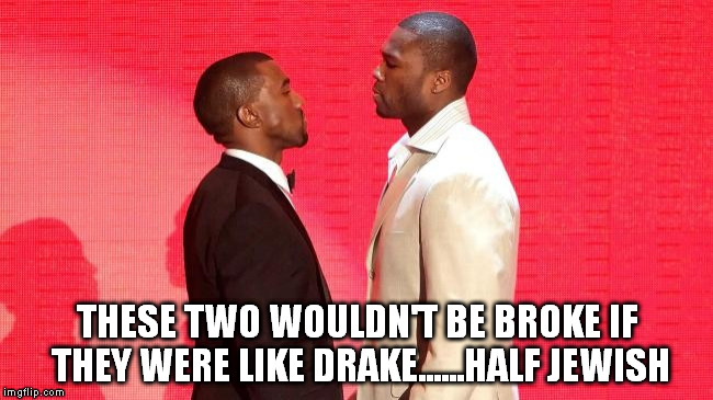 Broke ninjas | THESE TWO WOULDN'T BE BROKE IF THEY WERE LIKE DRAKE......HALF JEWISH | image tagged in kanye west | made w/ Imgflip meme maker