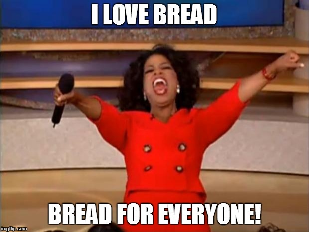 Oprah You Get A Meme | I LOVE BREAD BREAD FOR EVERYONE! | image tagged in memes,oprah you get a | made w/ Imgflip meme maker