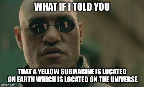 Matrix Morpheus Meme | WHAT IF I TOLD YOU THAT A YELLOW SUBMARINE IS LOCATED ON EARTH WHICH IS LOCATED ON THE UNIVERSE | image tagged in memes,matrix morpheus | made w/ Imgflip meme maker
