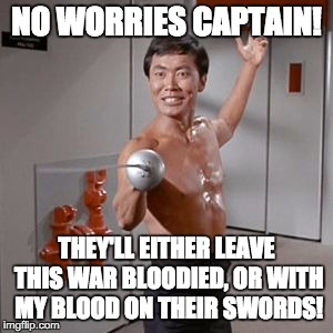 Sulu Naked Time | NO WORRIES CAPTAIN! THEY'LL EITHER LEAVE THIS WAR BLOODIED, OR WITH MY BLOOD ON THEIR SWORDS! | image tagged in sulu naked time | made w/ Imgflip meme maker