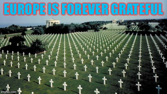American graveyards in Normandy | EUROPE IS FOREVER GRATEFUL | image tagged in american graveyards in normandy | made w/ Imgflip meme maker