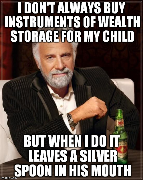 Some traditions never fall out of style | I DON'T ALWAYS BUY INSTRUMENTS OF WEALTH STORAGE FOR MY CHILD BUT WHEN I DO IT LEAVES A SILVER SPOON IN HIS MOUTH | image tagged in memes,the most interesting man in the world,money,pioneerpride,silver | made w/ Imgflip meme maker
