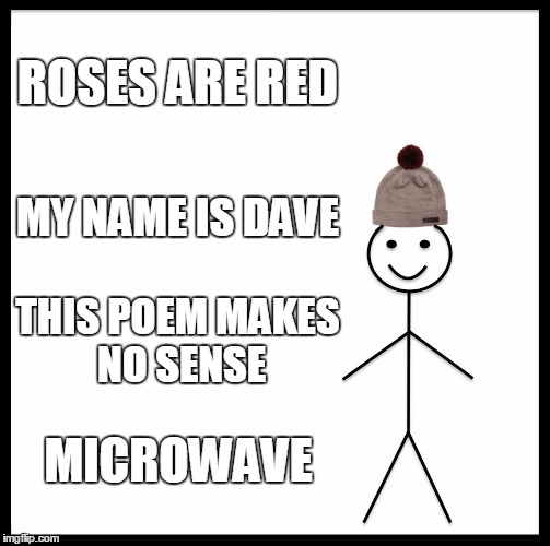Be like Dave | ROSES ARE RED MY NAME IS DAVE THIS POEM MAKES NO SENSE MICROWAVE | image tagged in memes,be like bill,stupid,poem,funny | made w/ Imgflip meme maker