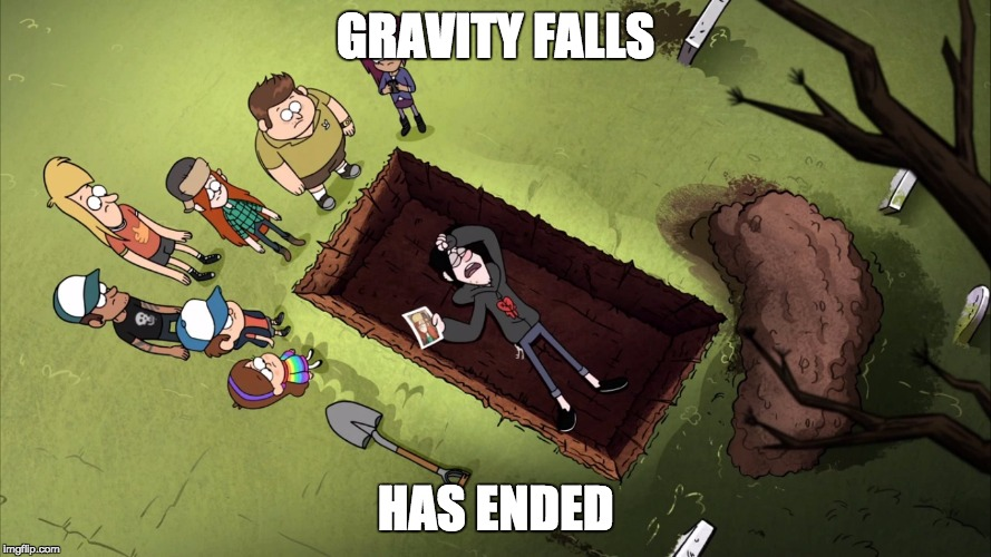 Gravity falls | GRAVITY FALLS HAS ENDED | image tagged in gravity falls | made w/ Imgflip meme maker