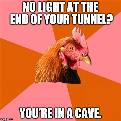 Anti-Joke Chicken | NO LIGHT AT THE END OF YOUR TUNNEL? YOU'RE IN A CAVE. | image tagged in anti-joke chicken | made w/ Imgflip meme maker