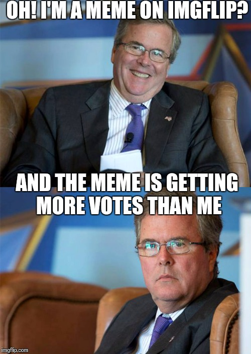 You don't say | OH! I'M A MEME ON IMGFLIP? AND THE MEME IS GETTING MORE VOTES THAN ME | image tagged in hide the pain jeb | made w/ Imgflip meme maker