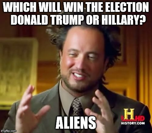 Ancient Aliens Meme | WHICH WILL WIN THE ELECTION  DONALD TRUMP OR HILLARY? ALIENS | image tagged in memes,ancient aliens | made w/ Imgflip meme maker