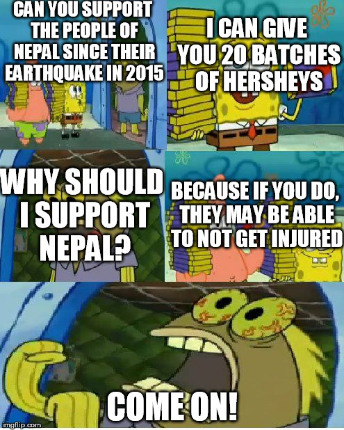 Supporting Nepal for Chocolate  | CAN YOU SUPPORT THE PEOPLE OF NEPAL SINCE THEIR EARTHQUAKE IN 2015 COME ON! I CAN GIVE YOU 20 BATCHES OF HERSHEYS WHY SHOULD I SUPPORT NEPAL | image tagged in memes,chocolate spongebob,nepal,supporting | made w/ Imgflip meme maker