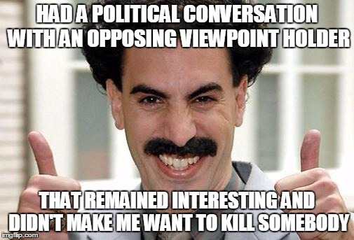 Great Success  | HAD A POLITICAL CONVERSATION WITH AN OPPOSING VIEWPOINT HOLDER THAT REMAINED INTERESTING AND DIDN'T MAKE ME WANT TO KILL SOMEBODY | image tagged in great success | made w/ Imgflip meme maker
