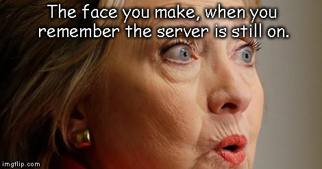 that one moment | The face you make, when you remember the server is still on. | image tagged in meme,funny,server,hillary clinton | made w/ Imgflip meme maker