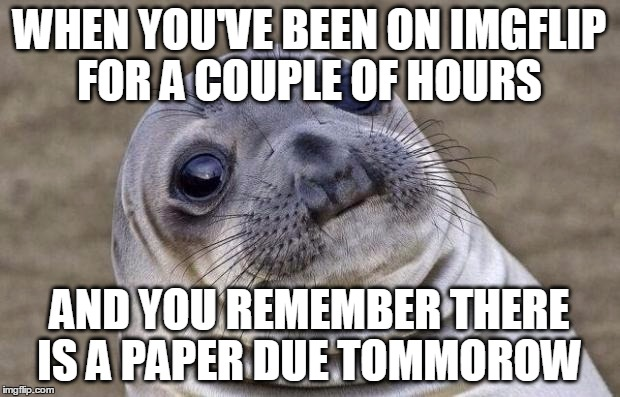 Awkward Moment Sealion | WHEN YOU'VE BEEN ON IMGFLIP FOR A COUPLE OF HOURS AND YOU REMEMBER THERE IS A PAPER DUE TOMMOROW | image tagged in memes,awkward moment sealion,shit,forgot,paper,oh hell no | made w/ Imgflip meme maker