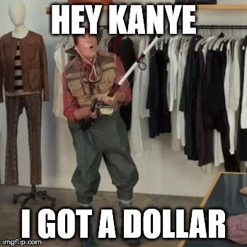 State Farm Fisherman  | HEY KANYE I GOT A DOLLAR | image tagged in state farm fisherman | made w/ Imgflip meme maker