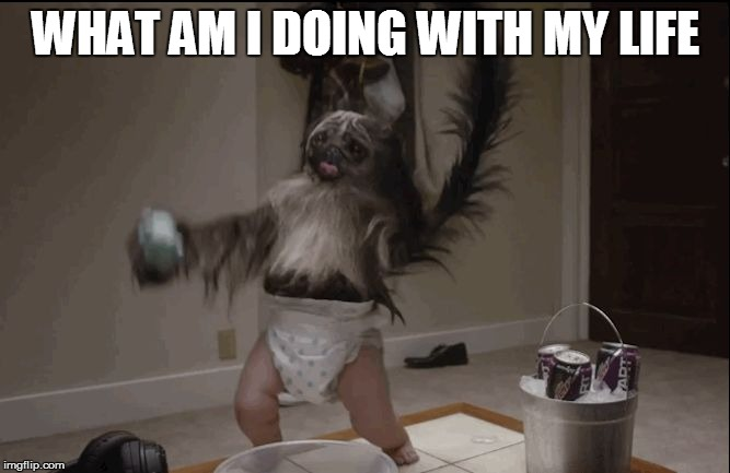 Puppy monkey baby  |  WHAT AM I DOING WITH MY LIFE | image tagged in puppy monkey baby | made w/ Imgflip meme maker