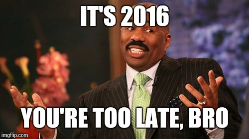 Steve Harvey Meme | IT'S 2016 YOU'RE TOO LATE, BRO | image tagged in memes,steve harvey | made w/ Imgflip meme maker
