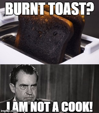 The Horror! | BURNT TOAST? I AM NOT A COOK! | image tagged in memes,richard nixon | made w/ Imgflip meme maker