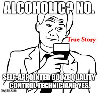 True Story Meme | ALCOHOLIC? NO. SELF-APPOINTED BOOZE QUALITY CONTROL TECHNICIAN? YES. | image tagged in memes,true story | made w/ Imgflip meme maker