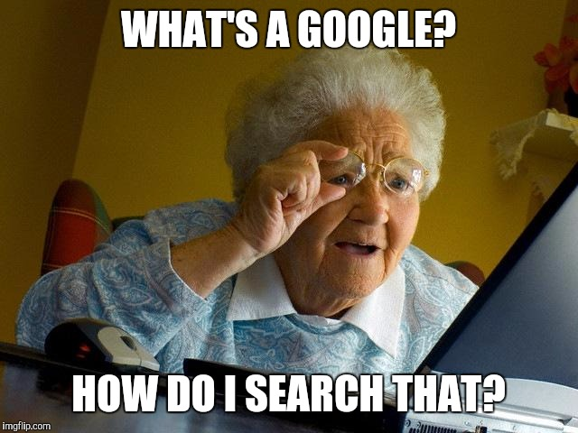Grandma Finds The Internet Meme | WHAT'S A GOOGLE? HOW DO I SEARCH THAT? | image tagged in memes,grandma finds the internet | made w/ Imgflip meme maker