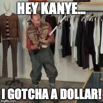 State Farm Fisherman  | HEY KANYE... I GOTCHA A DOLLAR! | image tagged in state farm fisherman | made w/ Imgflip meme maker