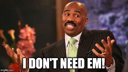 Steve Harvey Meme | I DON'T NEED EM! | image tagged in memes,steve harvey | made w/ Imgflip meme maker
