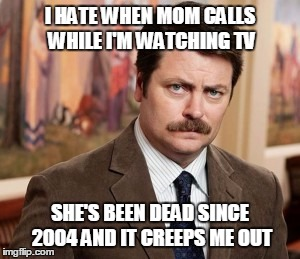 Ron Swanson Meme | I HATE WHEN MOM CALLS WHILE I'M WATCHING TV SHE'S BEEN DEAD SINCE 2004 AND IT CREEPS ME OUT | image tagged in memes,ron swanson | made w/ Imgflip meme maker