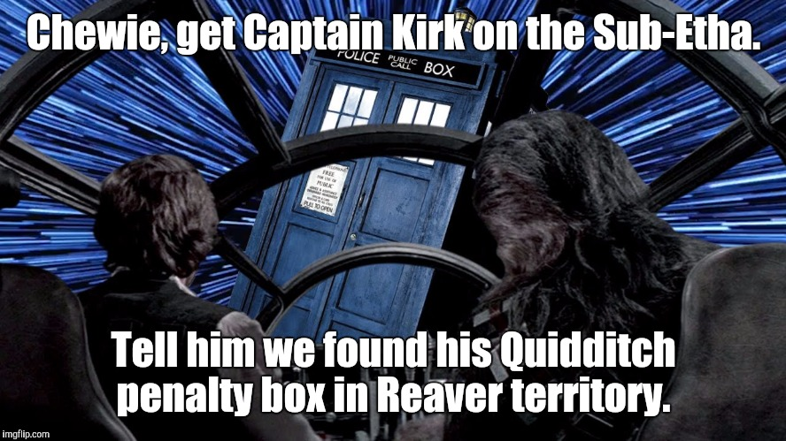 Uh-oh... We're just one Ringwraith away from the Nerd Singularity! | Chewie, get Captain Kirk on the Sub-Etha. Tell him we found his Quidditch penalty box in Reaver territory. | image tagged in doctor who,star trek,star wars,firefly,harry potter,hitchhiker's guide to the galaxy | made w/ Imgflip meme maker