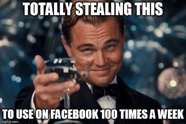Leonardo Dicaprio Cheers Meme | TOTALLY STEALING THIS TO USE ON FACEBOOK 100 TIMES A WEEK | image tagged in memes,leonardo dicaprio cheers | made w/ Imgflip meme maker