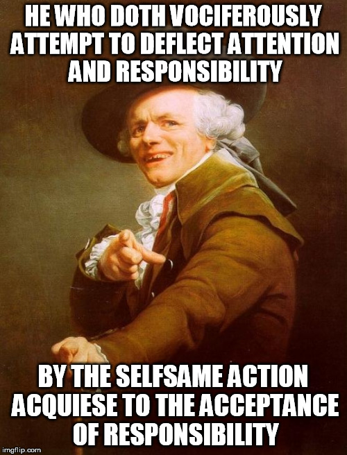 HE WHO DOTH VOCIFEROUSLY ATTEMPT TO DEFLECT ATTENTION AND RESPONSIBILITY BY THE SELFSAME ACTION ACQUIESE TO THE ACCEPTANCE OF RESPONSIBILITY | made w/ Imgflip meme maker