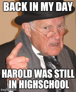Back In My Day Meme | BACK IN MY DAY HAROLD WAS STILL IN HIGHSCHOOL | image tagged in memes,back in my day | made w/ Imgflip meme maker